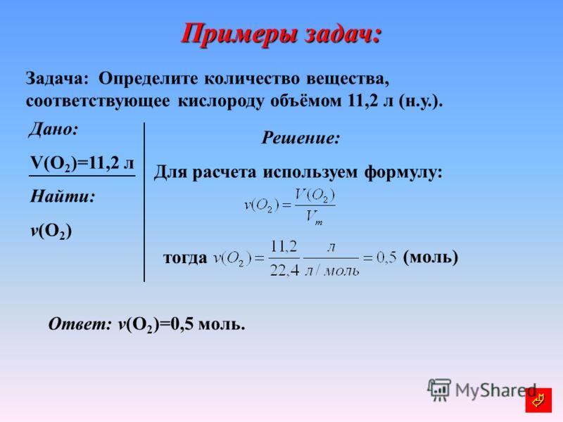 Примеры задач: Задача: Определите количество вещества, соответствующее кислороду объёмом 11,2 л (н.у.). Дано: V(О 2 )=11,2 л Найти: v(O 2 ) Решение: Для расчета используем формулу: тогда (моль) Ответ: v(O 2 )=0,5 моль.