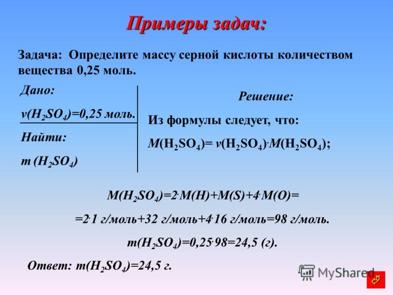Примеры задач: Задача: Определите массу серной кислоты количеством вещества 0,25 моль. Дано: v(H 2 SO 4 )=0,25 моль. Найти: m (H 2 SO 4 ) Решение: Из формулы следует, что: M(H 2 SO 4 )= v(H 2 SO 4 ). M(H 2 SO 4 ); Ответ: m(H 2 SO 4 )=24,5 г. M(H 2 SO