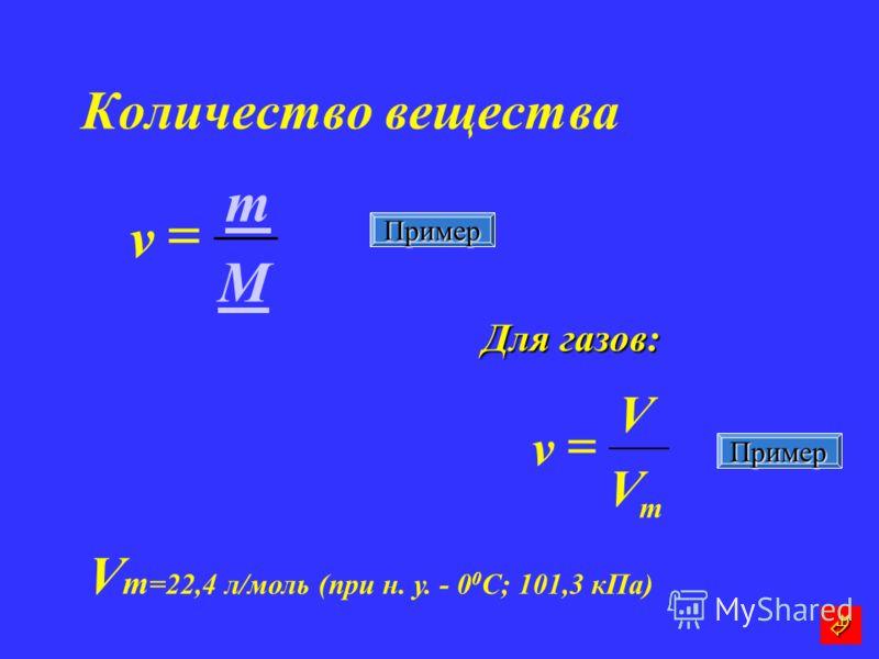 Количество вещества Для газов: M m v m V V v V m =22,4 л/моль (при н. у. - 0 0 C; 101,3 кПа) Пример