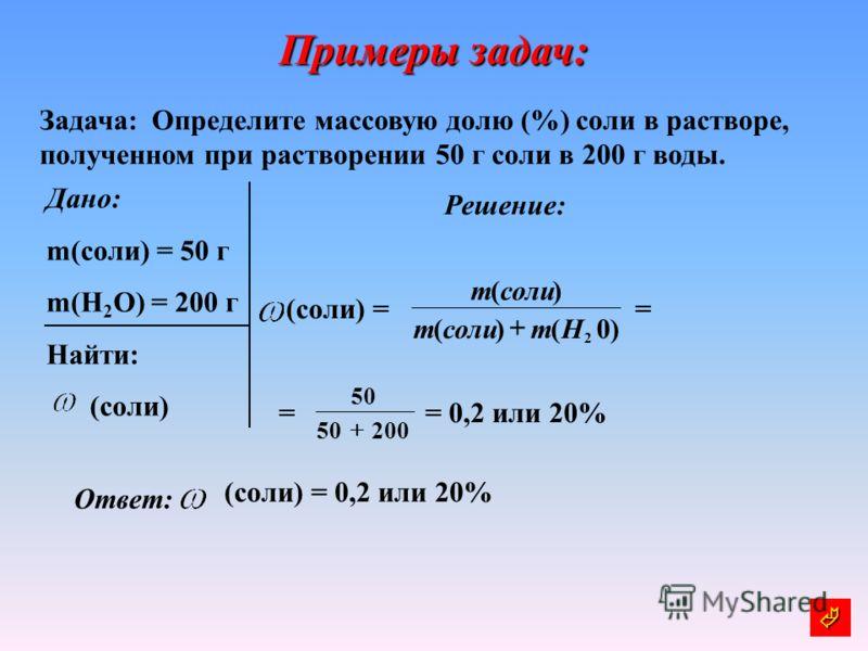 Примеры задач: Задача: Определите массовую долю (%) соли в растворе, полученном при растворении 50 г соли в 200 г воды. Дано: m(соли) = 50 г m(Н 2 O) = 200 г Найти: (соли) Решение: (соли) = = = = 0,2 или 20% Ответ: (соли) = 0,2 или 20% )0()( )( 2 Hmс