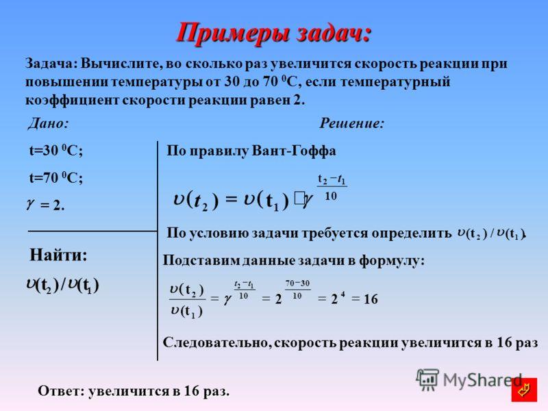 Примеры задач: Задача: Вычислите, во сколько раз увеличится скорость реакции при повышении температуры от 30 до 70 0 С, если температурный коэффициент скорости реакции равен 2. Дано: t=30 0 C; t=70 0 C; = 2. Решение: По правилу Вант-Гоффа По условию