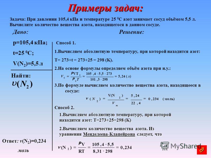 Примеры задач: Задача: При давлении 105,4 кПа и температуре 25 0 С азот занимает сосуд объёмом 5,5 л. Вычислите количество вещества азота, находящегося в данном сосуде. Дано: p=105,4 кПа; t=25 0 C; V(N 2 )=5,5 л Решение: Способ 1. 1.Вычисляем абсолют