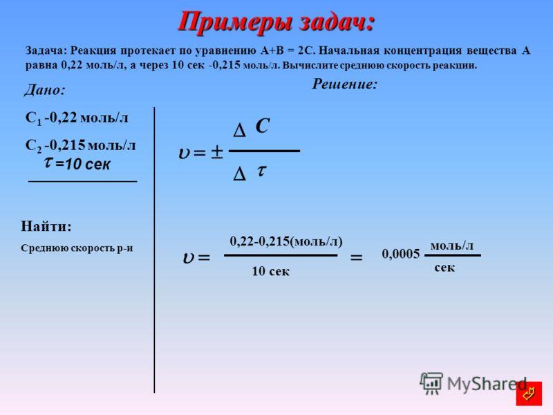 Примеры задач: Задача: Реакция протекает по уравнению А+В = 2С. Начальная концентрация вещества А равна 0,22 моль/л, а через 10 сек -0,215 моль/л. Вычислите среднюю скорость реакции. Дано: С 1 -0,22 моль/л С 2 -0,215 моль/л Решение: Найти: Среднюю ск