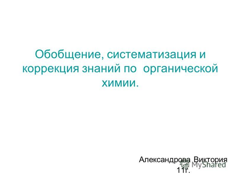 Обобщение, систематизация и коррекция знаний по органической химии. Александрова Виктория 11г.