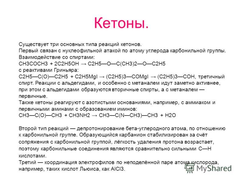 Кетоны. Существует три основных типа реакций кетонов. Первый связан с нуклеофильной атакой по атому углерода карбонильной группы. Взаимодействие со спиртами: CH3COCH3 + 2C2H5OH C2H5OC(CH3)2OC2H5 c реактивами Гриньяра: C2H5C(O)C2H5 + C2H5MgI (C2H5)3CO