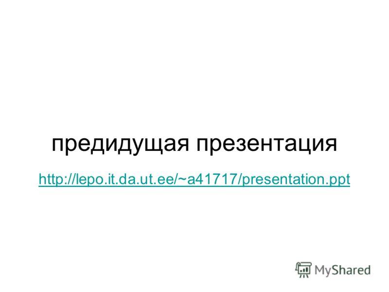 предидущая презентация http://lepo.it.da.ut.ee/~a41717/presentation.ppt