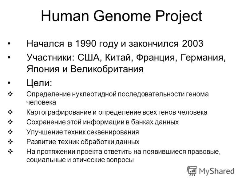 Human Genome Project Начался в 1990 году и закончился 2003 Участники: США, Китай, Франция, Германия, Япония и Великобритания Цели: Определение нуклеотидной последовательности генома человека Картографирование и определение всех генов человека Сохране