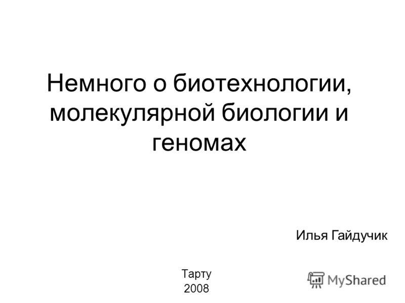 Немного о биотехнологии, молекулярной биологии и геномах Тарту 2008 Илья Гайдучик