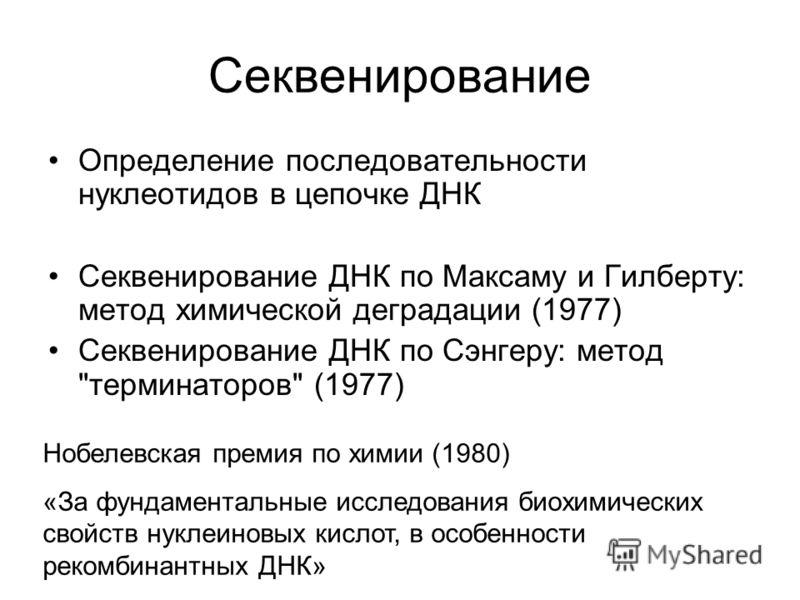 Секвенирование Определение последовательности нуклеотидов в цепочке ДНК Секвенирование ДНК по Максаму и Гилберту: метод химической деградации (1977) Секвенирование ДНК по Сэнгеру: метод