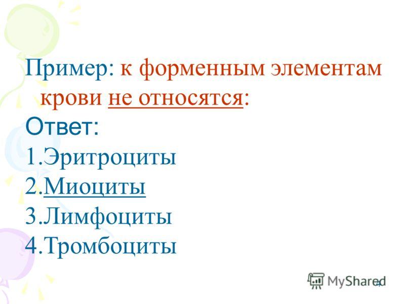 4 Пример: к форменным элементам крови не относятся: Ответ: 1.Эритроциты 2.Миоциты 3.Лимфоциты 4.Тромбоциты