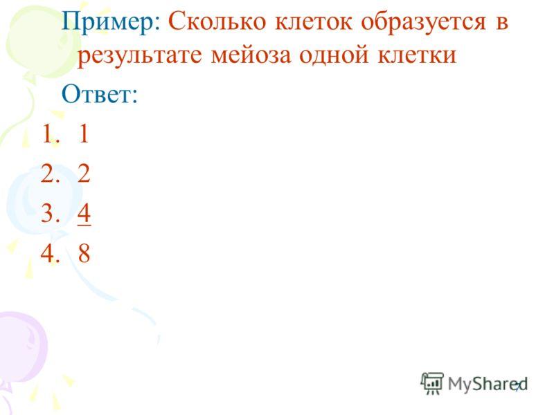 7 Пример: Сколько клеток образуется в результате мейоза одной клетки Ответ: 1.1 2.2 3.4 4.8