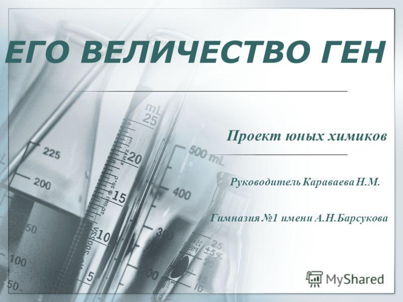ЕГО ВЕЛИЧЕСТВО ГЕН Проект юных химиков Руководитель Караваева Н.М. Гимназия 1 имени А.Н.Барсукова