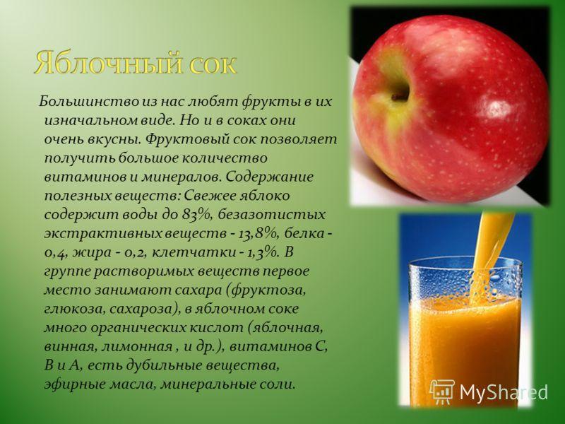 Большинство из нас любят фрукты в их изначальном виде. Но и в соках они очень вкусны. Фруктовый сок позволяет получить большое количество витаминов и минералов. Содержание полезных веществ: Свежее яблоко содержит воды до 83%, безазотистых экстрактивн