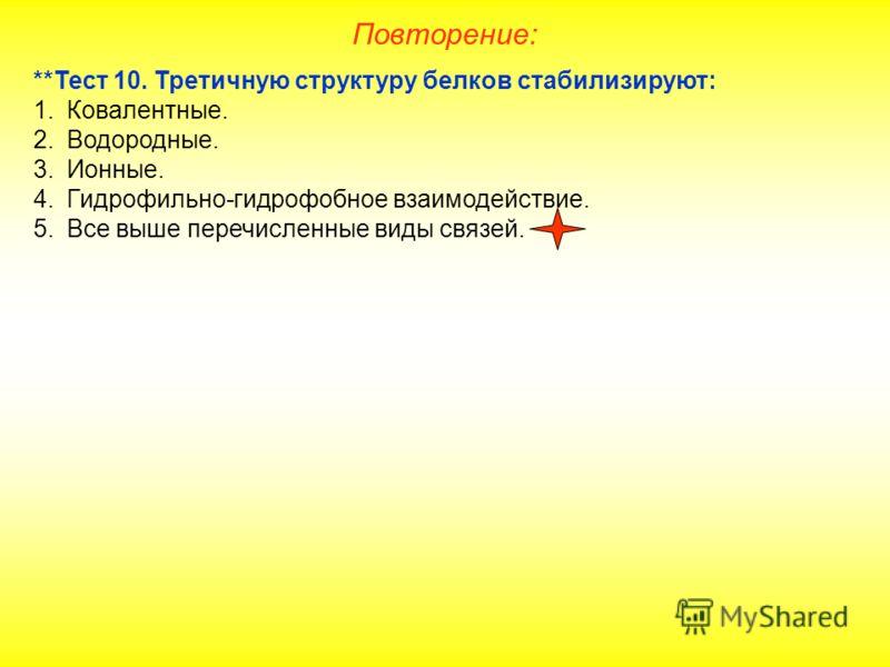 **Тест 10. Третичную структуру белков стабилизируют: 1.Ковалентные. 2.Водородные. 3.Ионные. 4.Гидрофильно-гидрофобное взаимодействие. 5.Все выше перечисленные виды связей. Повторение: