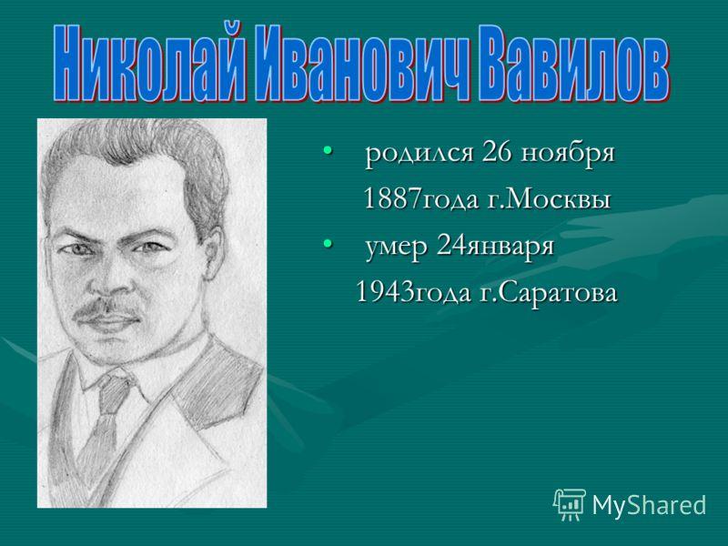 родился 26 ноября родился 26 ноября 1887года г.Москвы 1887года г.Москвы умер 24января умер 24января 1943года г.Саратова 1943года г.Саратова