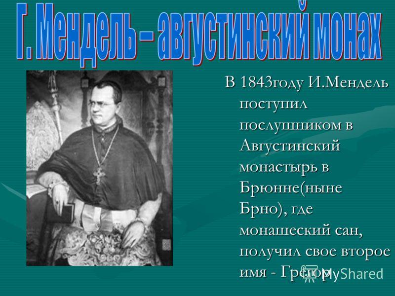 В 1843году И.Мендель поступил послушником в Августинский монастырь в Брюнне(ныне Брно), где монашеский сан, получил свое второе имя - Грегор