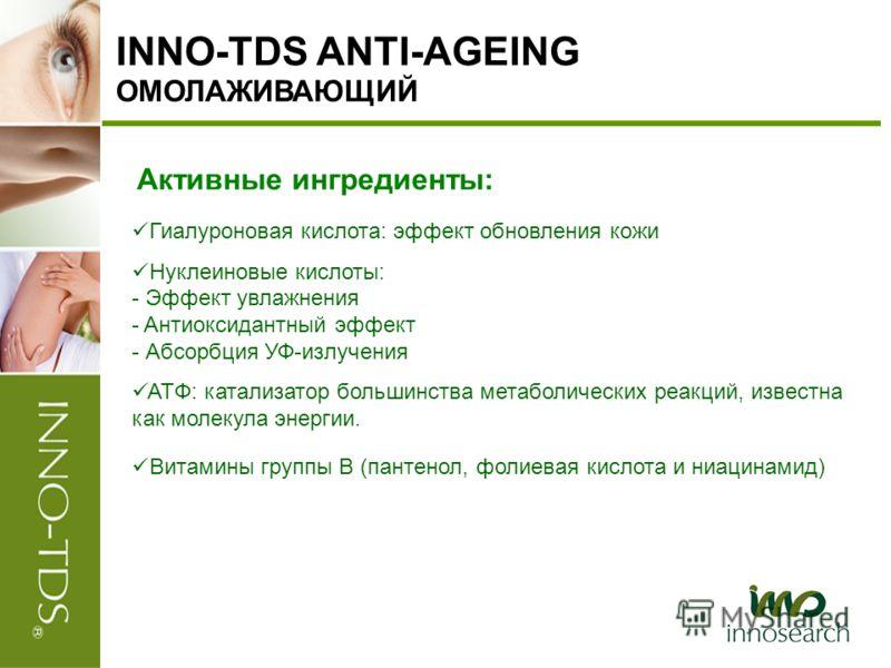 INNO-TDS ANTI-AGEING ОМОЛАЖИВАЮЩИЙ Активные ингредиенты: Гиалуроновая кислота: эффект обновления кожи Нуклеиновые кислоты: - Эффект увлажнения - Aнтиоксидантный эффект - Абсорбция УФ-излучения ATФ: катализатор большинства метаболических реакций, изве