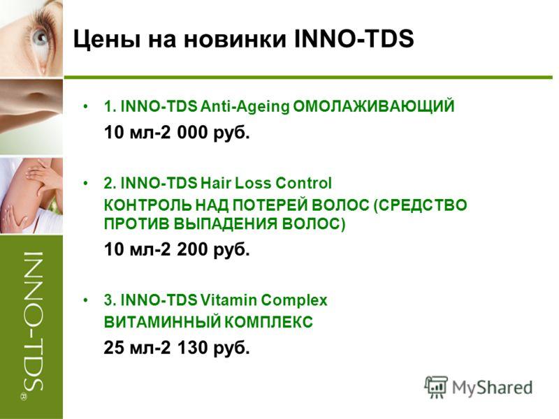 Цены на новинки INNO-TDS 1. INNO-TDS Anti-Ageing ОМОЛАЖИВАЮЩИЙ 10 мл-2 000 руб. 2. INNO-TDS Hair Loss Control КОНТРОЛЬ НАД ПОТЕРЕЙ ВОЛОС (СРЕДСТВО ПРОТИВ ВЫПАДЕНИЯ ВОЛОС) 10 мл-2 200 руб. 3. INNO-TDS Vitamin Complex ВИТАМИННЫЙ КОМПЛЕКС 25 мл-2 130 ру