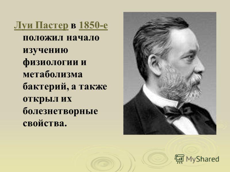 Луи ПастерЛуи Пастер в 1850-е положил начало изучению физиологии и метаболизма бактерий, а также открыл их болезнетворные свойства.1850-е