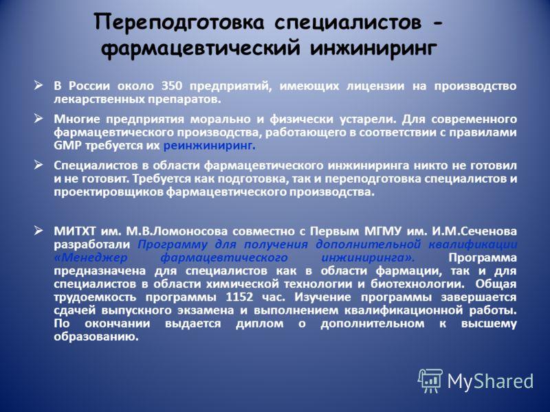 Переподготовка специалистов - фармацевтический инжиниринг В России около 350 предприятий, имеющих лицензии на производство лекарственных препаратов. Многие предприятия морально и физически устарели. Для современного фармацевтического производства, ра