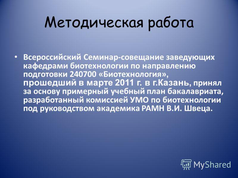 Методическая работа Всероссийский Семинар-совещание заведующих кафедрами биотехнологии по направлению подготовки 240700 «Биотехнология», прошедший в марте 2011 г. в г.Казань, принял за основу примерный учебный план бакалавриата, разработанный комисси