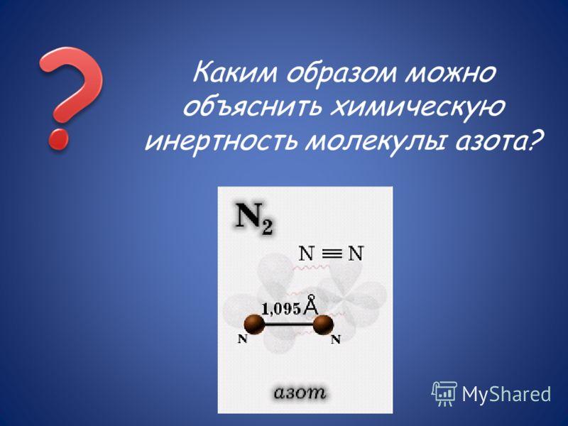 Каким образом можно объяснить химическую инертность молекулы азота?