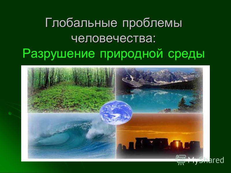 Глобальные проблемы человечества: Глобальные проблемы человечества: Разрушение природной среды
