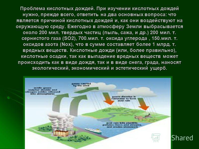 Проблема кислотных дождей. При изучении кислотных дождей нужно, прежде всего, ответить на два основных вопроса: что является причиной кислотных дождей и, как они воздействуют на окружающую среду. Ежегодно в атмосферу Земли выбрасывается около 200 мил