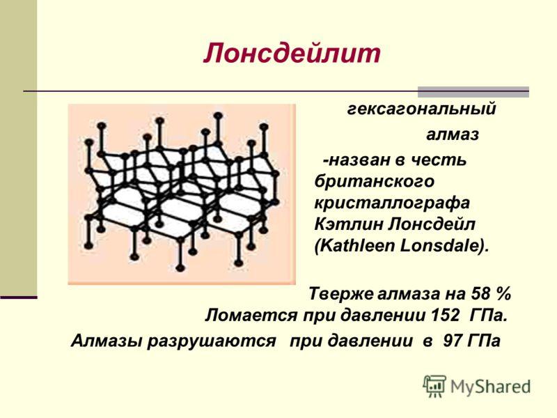 Лонсдейлит гексагональный алмаз -назван в честь британского кристаллографа Кэтлин Лонсдейл (Kathleen Lonsdale). Тверже алмаза на 58 % Ломается при давлении 152 ГПа. Алмазы разрушаются при давлении в 97 ГПа