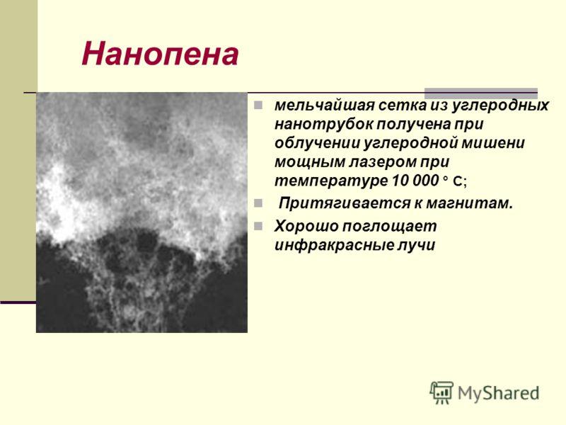 Нанопена мельчайшая сетка из углеродных нанотрубок получена при облучении углеродной мишени мощным лазером при температуре 10 000 ° C; Притягивается к магнитам. Хорошо поглощает инфракрасные лучи