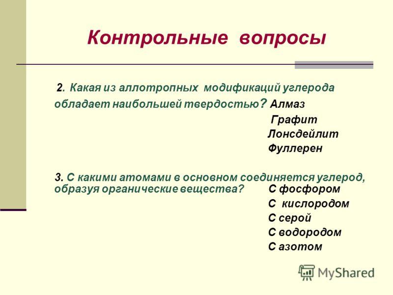 Контрольные вопросы 2. Какая из аллотропных модификаций углерода обладает наибольшей твердостью ? Алмаз Графит Лонсдейлит Фуллерен 3. С какими атомами в основном соединяется углерод, образуя органические вещества? С фосфором С кислородом С серой С во