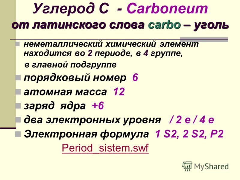 от латинского слова carbo – уголь Углерод С - Сarboneum от латинского слова carbo – уголь неметаллический химический элемент находится во 2 периоде, в 4 группе, в главной подгруппе порядковый номер 6 атомная масса 12 заряд ядра +6 два электронных уро