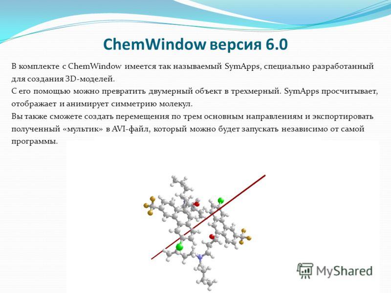 ChemWindow версия 6.0 В комплекте с ChemWindow имеется так называемый SymApps, специально разработанный для создания ЗD-моделей. С его помощью можно превратить двумерный объект в трехмерный. SymApps просчитывает, отображает и анимирует симметрию моле