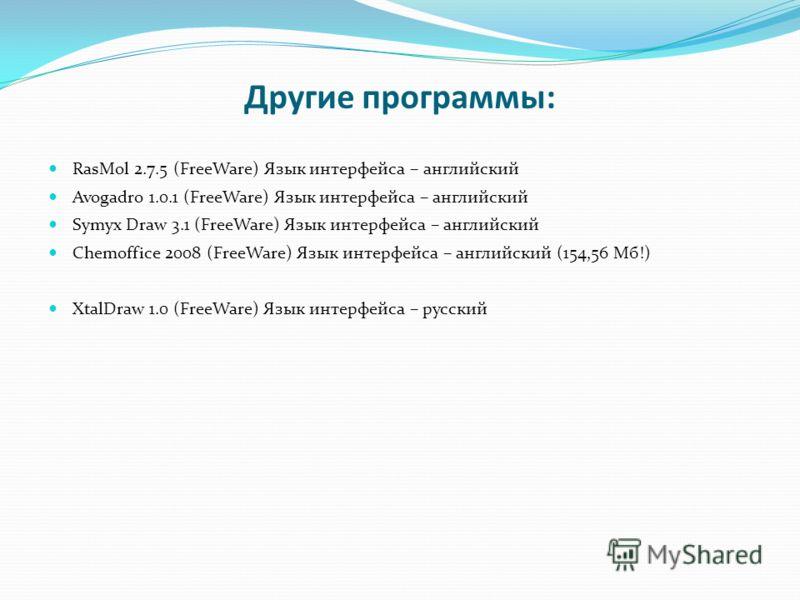 Другие программы: RasMol 2.7.5 (FreeWare) Язык интерфейса – английский Avogadro 1.0.1 (FreeWare) Язык интерфейса – английский Symyx Draw 3.1 (FreeWare) Язык интерфейса – английский Chemoffice 2008 (FreeWare) Язык интерфейса – английский (154,56 Мб!)