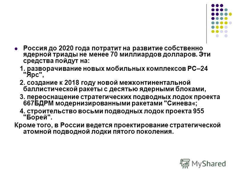 Россия до 2020 года потратит на развитие собственно ядерной триады не менее 70 миллиардов долларов. Эти средства пойдут на: 1. разворачивание новых мобильных комплексов РС–24