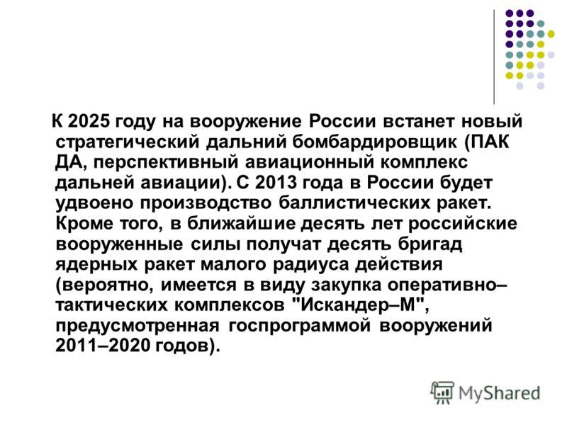 К 2025 году на вооружение России встанет новый стратегический дальний бомбардировщик (ПАК ДА, перспективный авиационный комплекс дальней авиации). С 2013 года в России будет удвоено производство баллистических ракет. Кроме того, в ближайшие десять ле