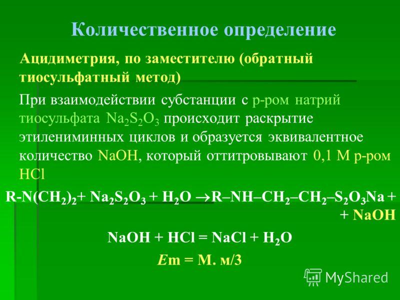Количественное определение Ацидиметрия, по заместителю (обратный тиосульфатный метод) При взаимодействии субстанции с р-ром натрий тиосульфата Na 2 S 2 O 3 происходит раскрытие этилениминных циклов и образуется эквивалентное количество NaOH, который