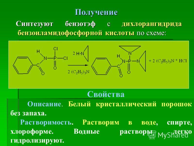 Получение Синтезуют бензотэф с дихлорангидрида бензоиламидофосфорной кислоты по схеме: Синтезуют бензотэф с дихлорангидрида бензоиламидофосфорной кислоты по схеме: Свойства Описание. Белый кристаллический порошок без запаха. Растворимость. Растворим