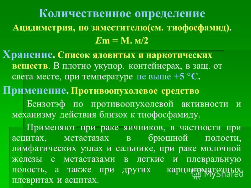 Количественное определение Ацидиметрия, по заместителю(см. тиофосфамид). Еm = М. м/2 Хранение. Список ядовитых и наркотических веществ. В плотно укупор. контейнерах, в защ. от света месте, при температуре не выше +5 С. Применение. Противоопухолевое с