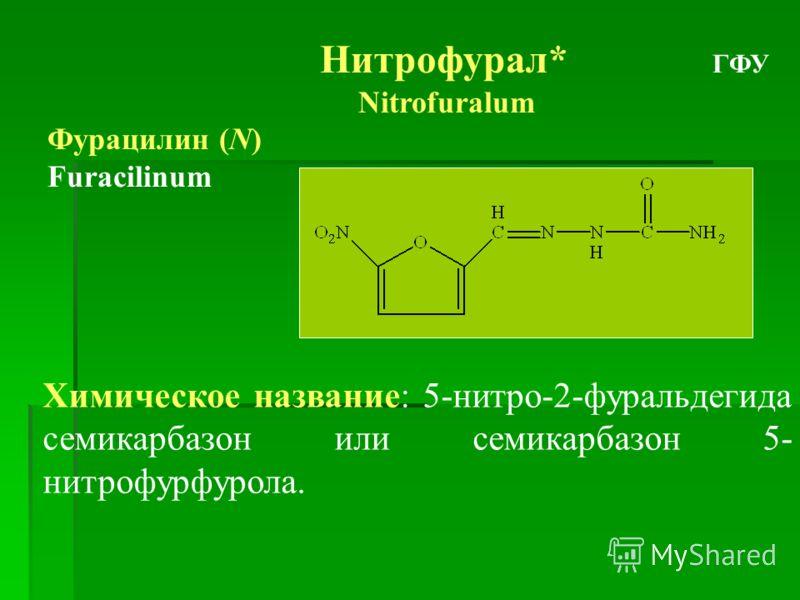 Нитрофурал* ГФУ Nitrofuralum Фурацилин (N) Furacilinum Химическое название: 5-нитро-2-фуральдегида семикарбазон или семикарбазон 5- нитрофурфурола.