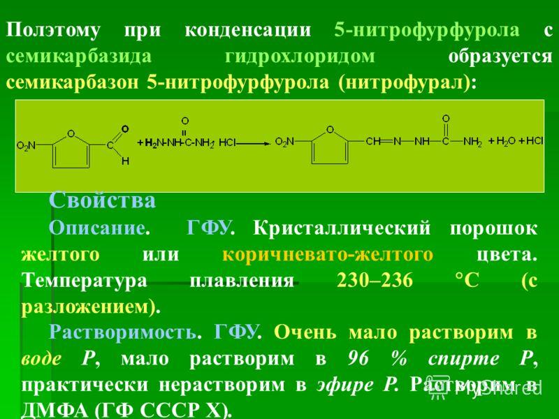 Полэтому при конденсации 5-нитрофурфурола с семикарбазида гидрохлоридом образуется семикарбазон 5-нитрофурфурола (нитрофурал): Свойства Описание. ГФУ. Кристаллический порошок желтого или коричневато-желтого цвета. Температура плавления 230–236 С (с р