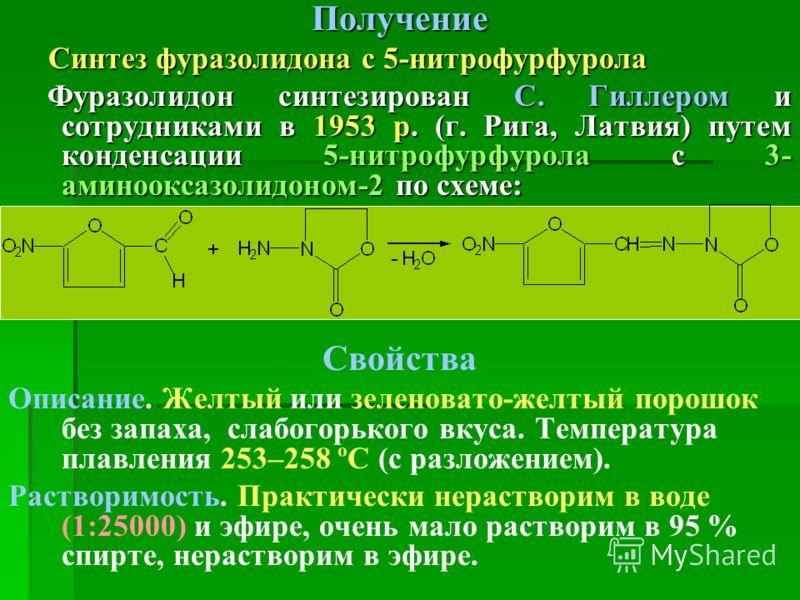 Получение Синтез фуразолидона с 5-нитрофурфурола Синтез фуразолидона с 5-нитрофурфурола Фуразолидон синтезирован С. Гиллером и сотрудниками в 1953 р. (г. Рига, Латвия) путем конденсации 5-нитрофурфурола с 3- аминооксазолидоном-2 по схеме: Фуразолидон