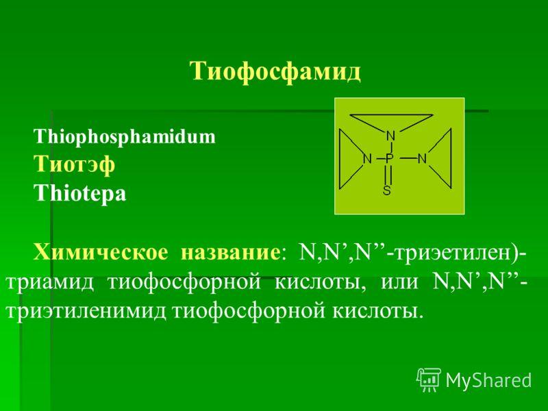 Тиофосфамид Thiophosphamidum Тиотэф Thiotepa Химическое название: N,N,N-триэетилен)- триамид тиофосфорной кислоты, или N,N,N- триэтиленимид тиофосфорной кислоты.