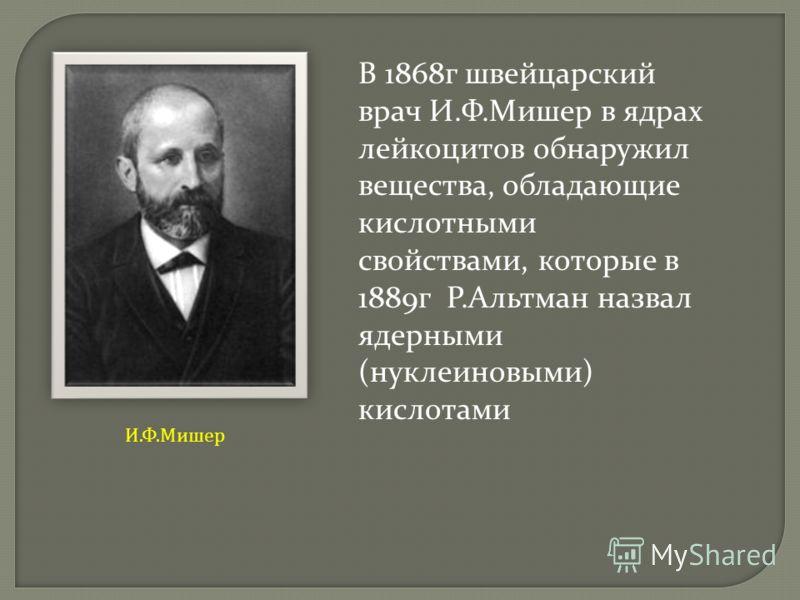 В 1868г швейцарский врач И.Ф.Мишер в ядрах лейкоцитов обнаружил вещества, обладающие кислотными свойствами, которые в 1889г Р.Альтман назвал ядерными (нуклеиновыми) кислотами И.Ф.Мишер