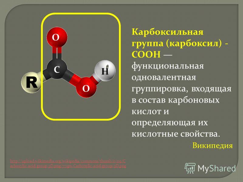 http://upload.wikimedia.org/wikipedia/commons/thumb/0/09/C arboxylic-acid-group-3D.png/771px-Carboxylic-acid-group-3D.png Карбоксильная группа (карбоксил) - СООН функциональная одновалентная группировка, входящая в состав карбоновых кислот и определя