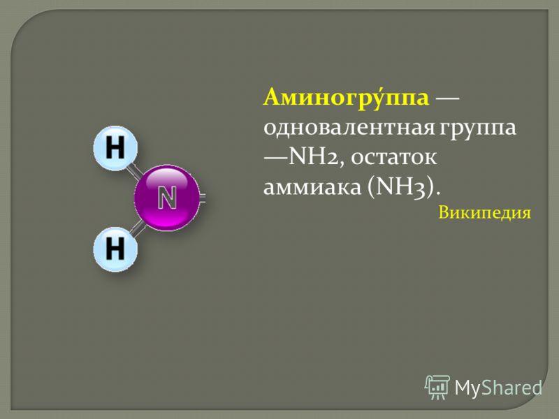 Аминогру́ппа одновалентная группа NH2, остаток аммиака (NH3). Википедия