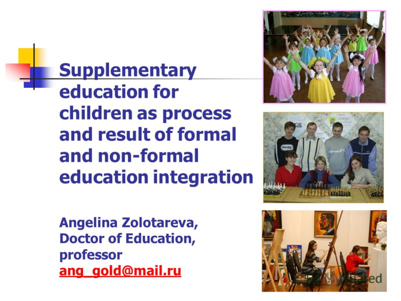 Supplementary education for children as process and result of formal and non-formal education integration Angelina Zolotareva, Doctor of Education, professor ang_gold@mail.ru ang_gold@mail.ru