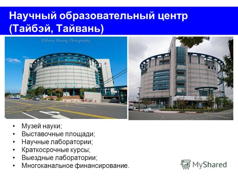 Научный образовательный центр (Тайбэй, Тайвань) Музей науки; Выставочные площади; Научные лаборатории; Краткосрочные курсы; Выездные лаборатории; Многоканальное финансирование.