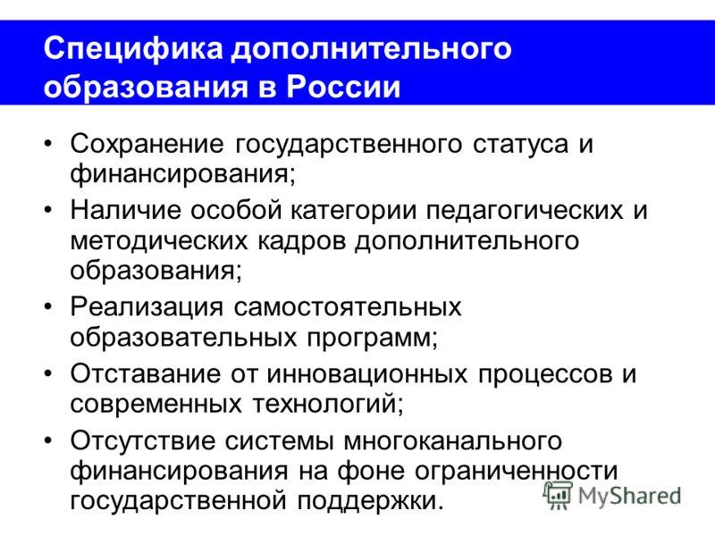 Специфика дополнительного образования в России Сохранение государственного статуса и финансирования; Наличие особой категории педагогических и методических кадров дополнительного образования; Реализация самостоятельных образовательных программ; Отста