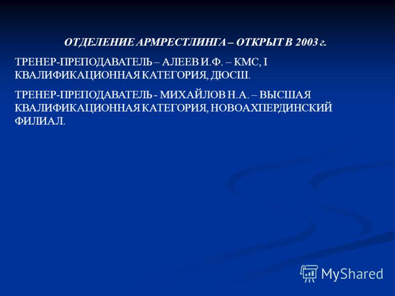 ОТДЕЛЕНИЕ АРМРЕСТЛИНГА – ОТКРЫТ В 2003 г. ТРЕНЕР-ПРЕПОДАВАТЕЛЬ – АЛЕЕВ И.Ф. – КМС, I КВАЛИФИКАЦИОННАЯ КАТЕГОРИЯ, ДЮСШ. ТРЕНЕР-ПРЕПОДАВАТЕЛЬ - МИХАЙЛОВ Н.А. – ВЫСШАЯ КВАЛИФИКАЦИОННАЯ КАТЕГОРИЯ, НОВОАХПЕРДИНСКИЙ ФИЛИАЛ.